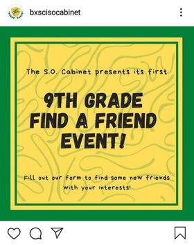 "The Bronx Science S.O. Cabinet advertised their first ever virtual 9th Grade 'Find A Friend Event' on their instagram page. ""The S.O. Cabinet plans to expand on the 'Find a Friend' event all year long to help our ninth-graders adjust to Bronx Science. Each of these upcoming events will serve as an icebreaker for students to help them get to know each other better,"" said Allison Errico '22, a member of Bronx Science's S.O. Cabinet."